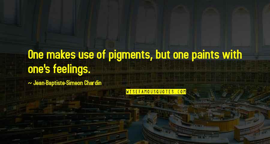 Jean Baptiste Chardin Quotes By Jean-Baptiste-Simeon Chardin: One makes use of pigments, but one paints