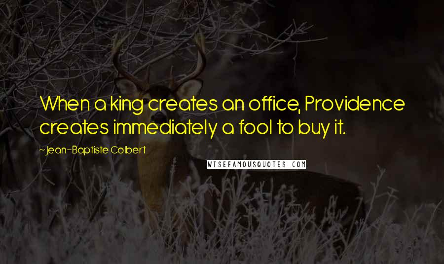 Jean-Baptiste Colbert quotes: When a king creates an office, Providence creates immediately a fool to buy it.