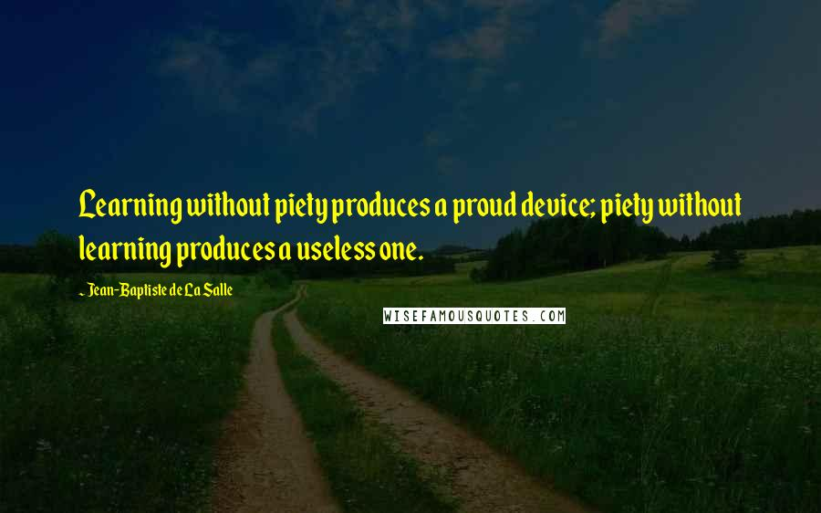 Jean-Baptiste De La Salle quotes: Learning without piety produces a proud device; piety without learning produces a useless one.