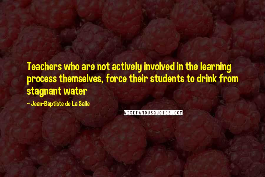 Jean-Baptiste De La Salle quotes: Teachers who are not actively involved in the learning process themselves, force their students to drink from stagnant water