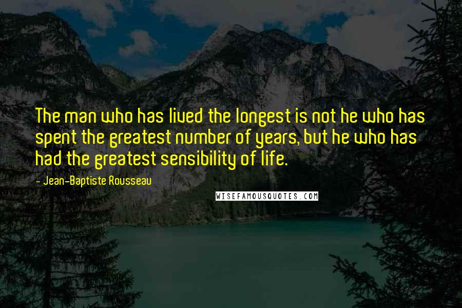 Jean-Baptiste Rousseau quotes: The man who has lived the longest is not he who has spent the greatest number of years, but he who has had the greatest sensibility of life.