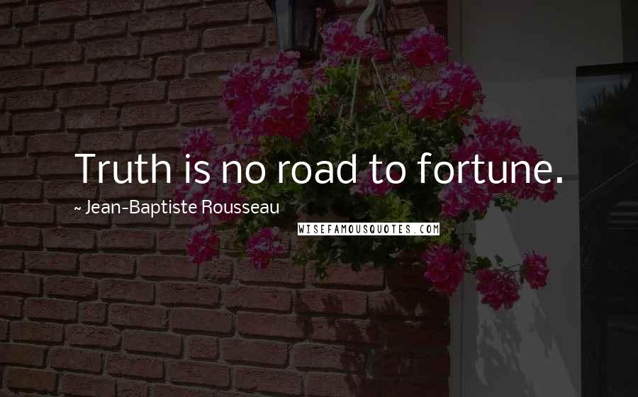 Jean-Baptiste Rousseau quotes: Truth is no road to fortune.