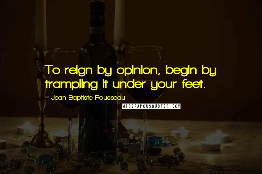 Jean-Baptiste Rousseau quotes: To reign by opinion, begin by trampling it under your feet.