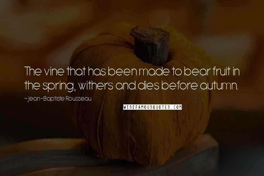 Jean-Baptiste Rousseau quotes: The vine that has been made to bear fruit in the spring, withers and dies before autumn.