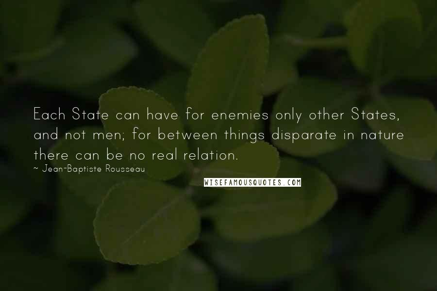 Jean-Baptiste Rousseau quotes: Each State can have for enemies only other States, and not men; for between things disparate in nature there can be no real relation.