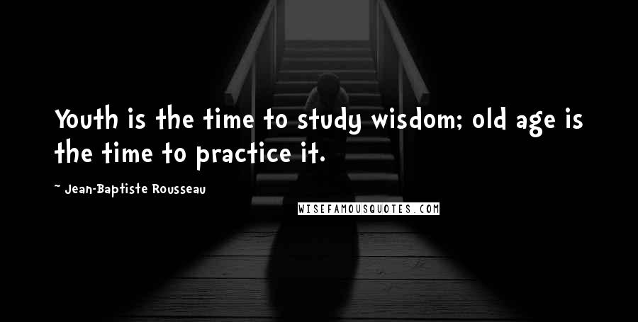 Jean-Baptiste Rousseau quotes: Youth is the time to study wisdom; old age is the time to practice it.