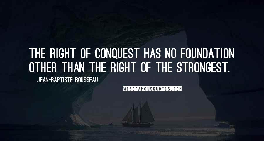 Jean-Baptiste Rousseau quotes: The right of conquest has no foundation other than the right of the strongest.