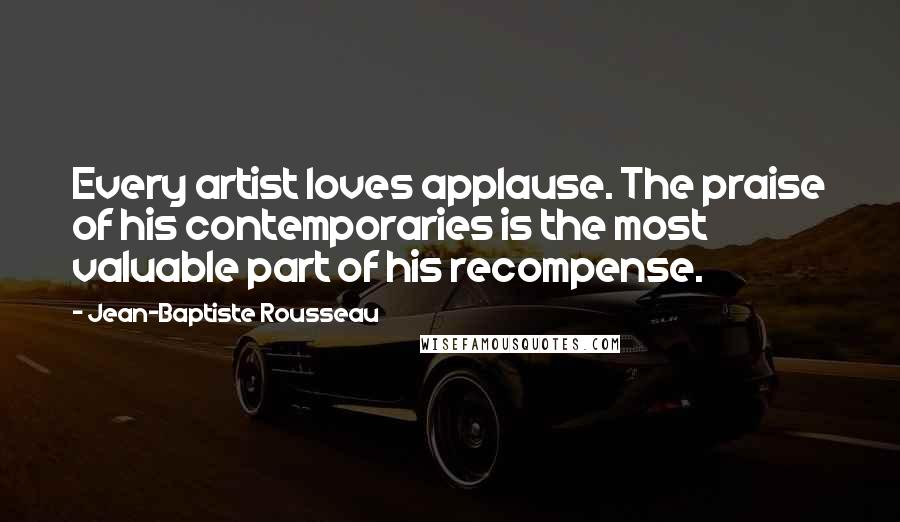 Jean-Baptiste Rousseau quotes: Every artist loves applause. The praise of his contemporaries is the most valuable part of his recompense.