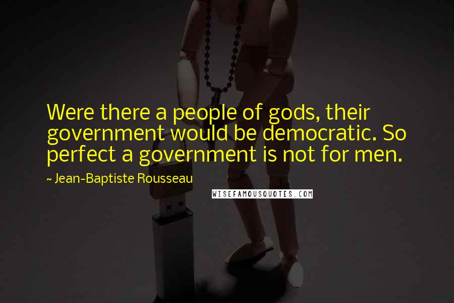 Jean-Baptiste Rousseau quotes: Were there a people of gods, their government would be democratic. So perfect a government is not for men.