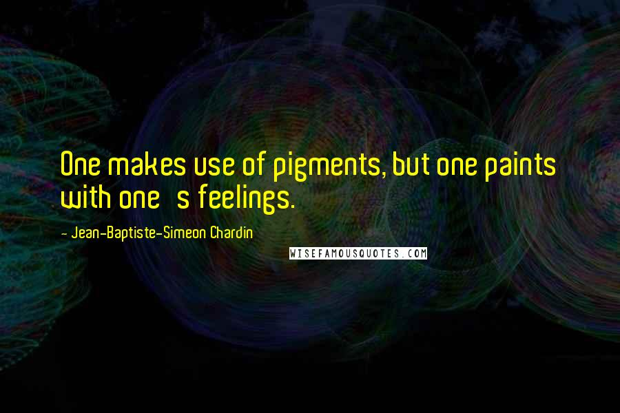 Jean-Baptiste-Simeon Chardin quotes: One makes use of pigments, but one paints with one's feelings.