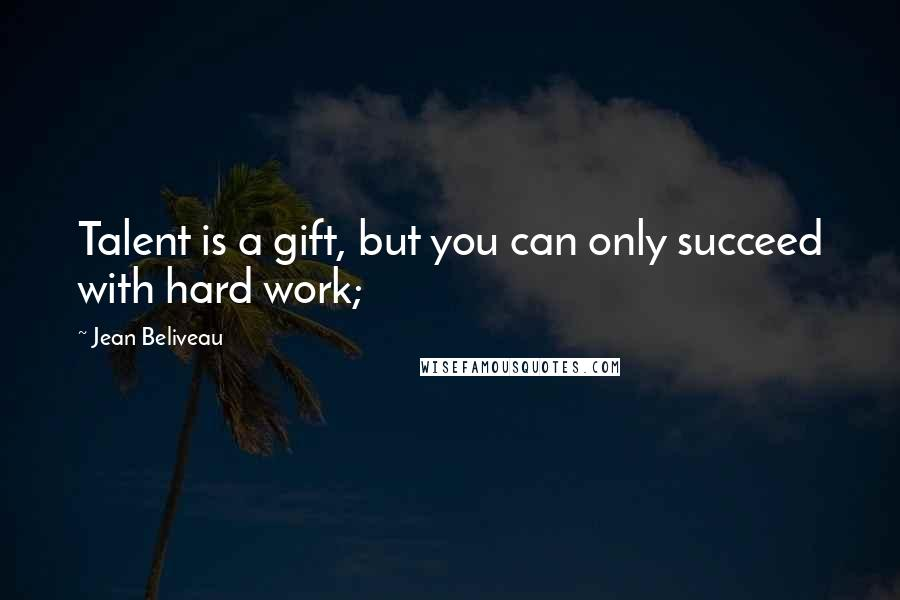 Jean Beliveau quotes: Talent is a gift, but you can only succeed with hard work;