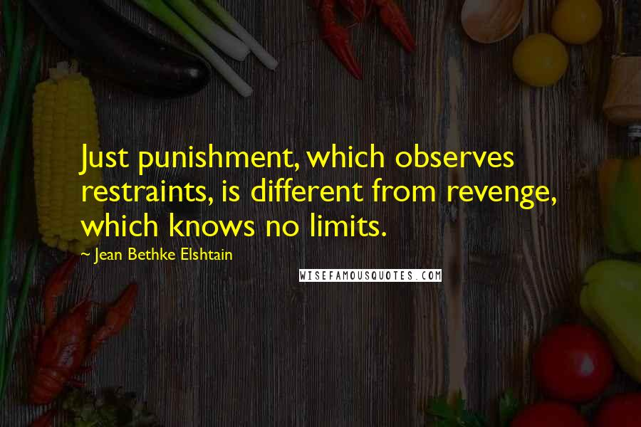 Jean Bethke Elshtain quotes: Just punishment, which observes restraints, is different from revenge, which knows no limits.