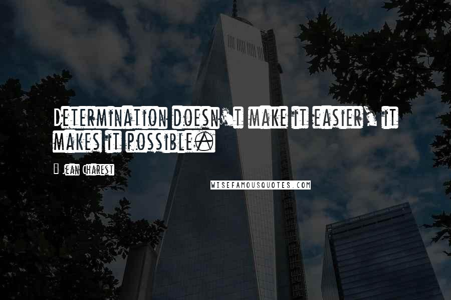 Jean Charest quotes: Determination doesn't make it easier, it makes it possible.