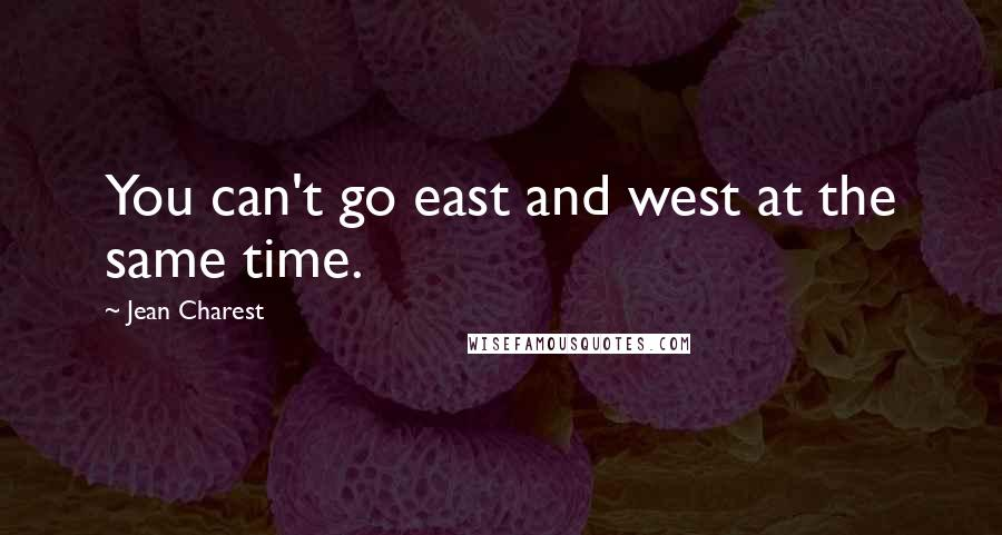 Jean Charest quotes: You can't go east and west at the same time.