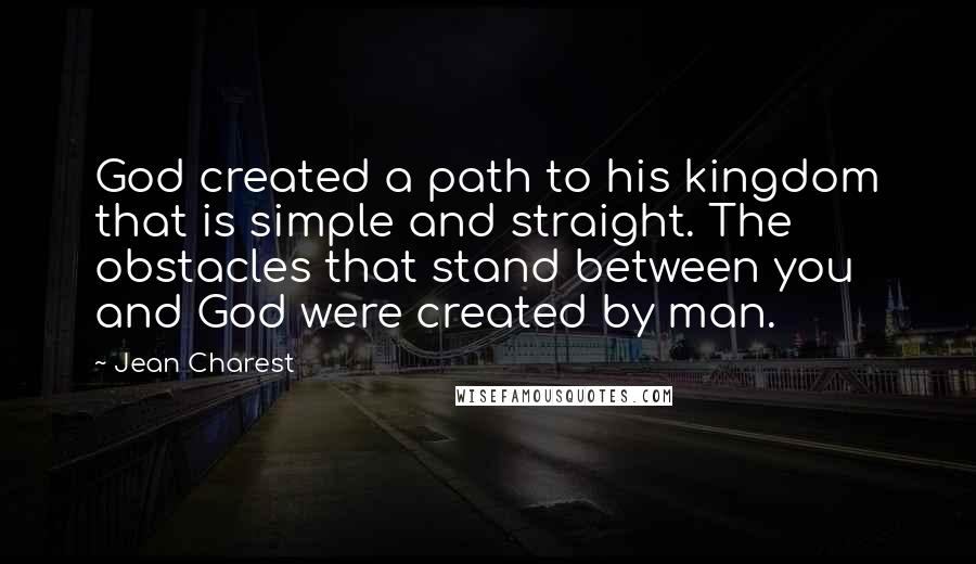 Jean Charest quotes: God created a path to his kingdom that is simple and straight. The obstacles that stand between you and God were created by man.