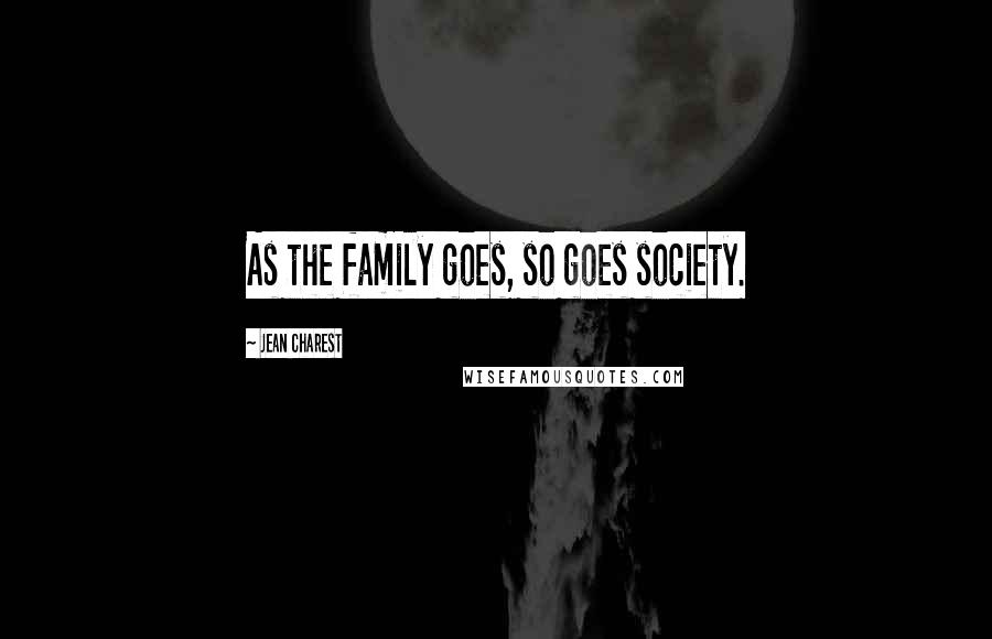 Jean Charest quotes: As the family goes, so goes society.