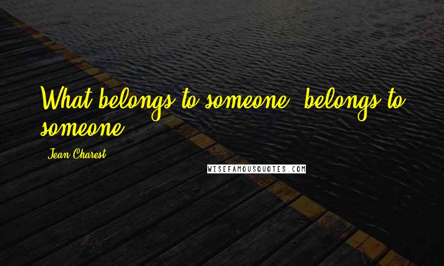 Jean Charest quotes: What belongs to someone, belongs to someone.
