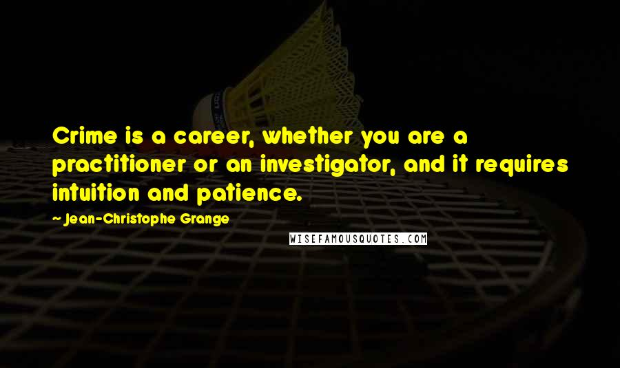 Jean-Christophe Grange quotes: Crime is a career, whether you are a practitioner or an investigator, and it requires intuition and patience.