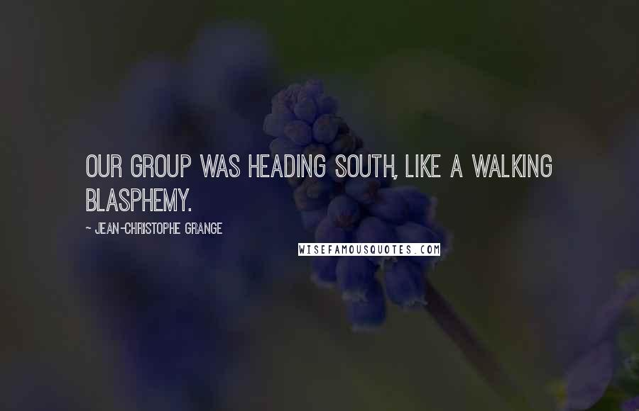 Jean-Christophe Grange quotes: our group was heading south, like a walking blasphemy.