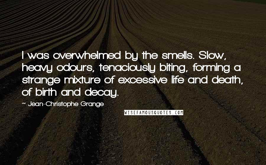 Jean-Christophe Grange quotes: I was overwhelmed by the smells. Slow, heavy odours, tenaciously biting, forming a strange mixture of excessive life and death, of birth and decay.