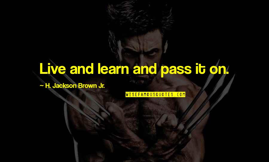 Jean Christophe Quotes By H. Jackson Brown Jr.: Live and learn and pass it on.