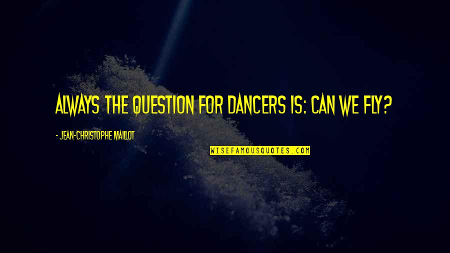 Jean Christophe Quotes By Jean-Christophe Maillot: Always the question for dancers is: Can we