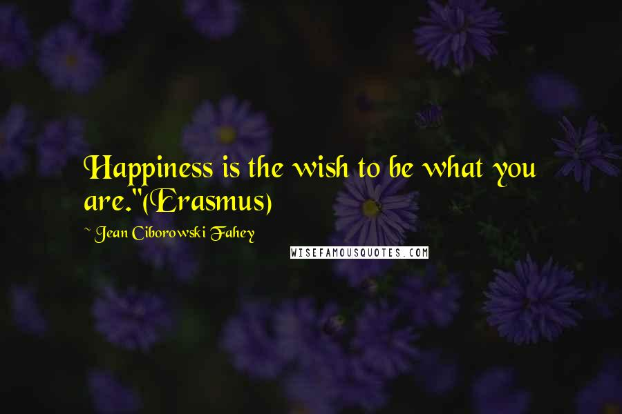 """Jean Ciborowski Fahey quotes: Happiness is the wish to be what you are.""""(Erasmus)"""