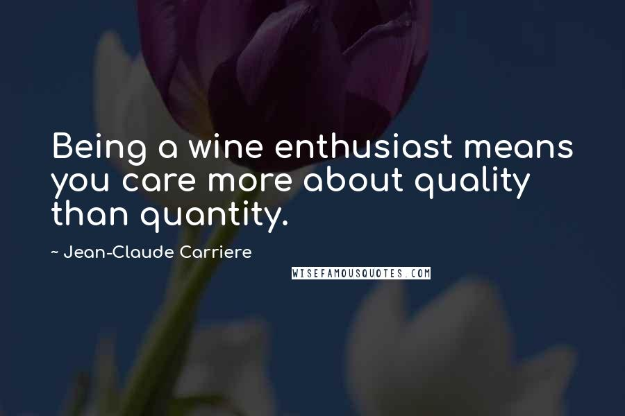 Jean-Claude Carriere quotes: Being a wine enthusiast means you care more about quality than quantity.