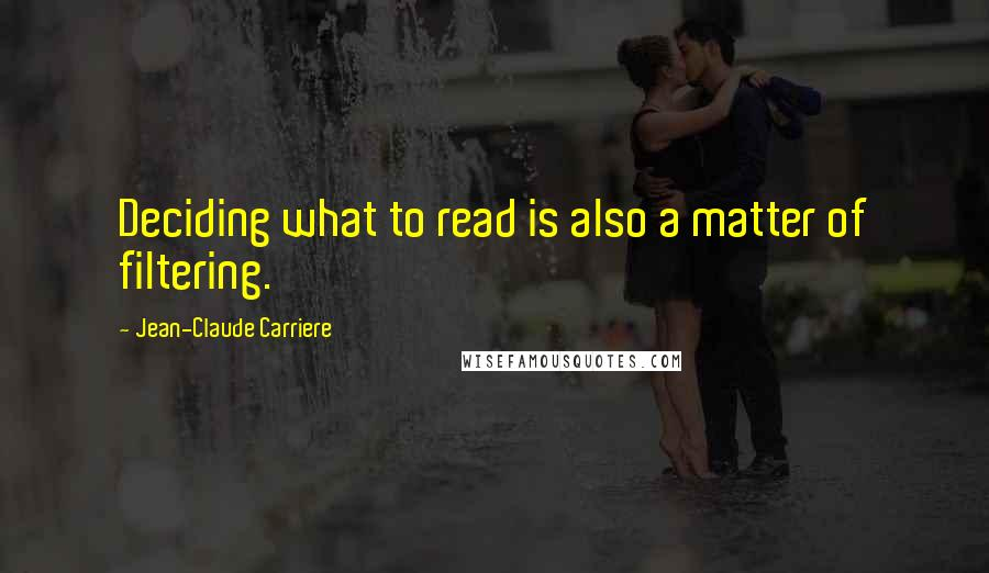 Jean-Claude Carriere quotes: Deciding what to read is also a matter of filtering.