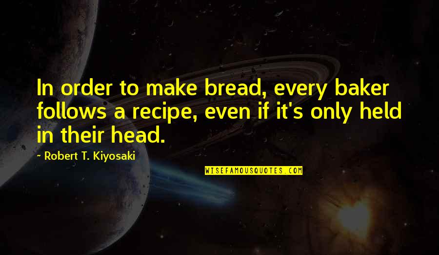 Jean Claude Ellena Quotes By Robert T. Kiyosaki: In order to make bread, every baker follows