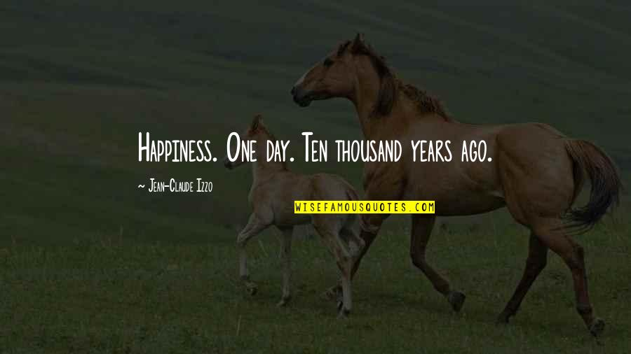 Jean Claude Izzo Quotes By Jean-Claude Izzo: Happiness. One day. Ten thousand years ago.