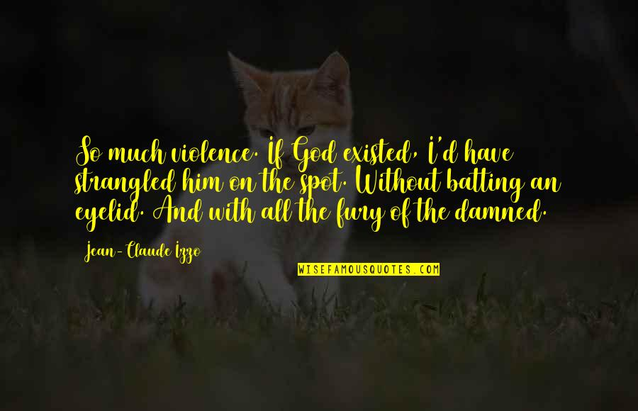 Jean Claude Izzo Quotes By Jean-Claude Izzo: So much violence. If God existed, I'd have