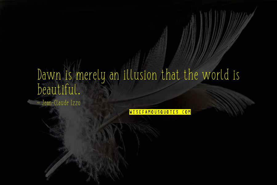 Jean Claude Izzo Quotes By Jean-Claude Izzo: Dawn is merely an illusion that the world