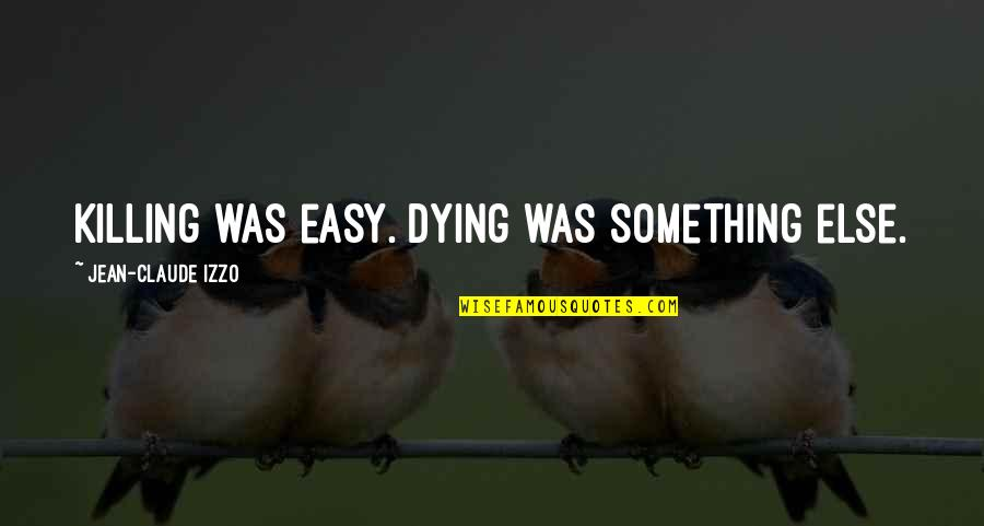 Jean Claude Izzo Quotes By Jean-Claude Izzo: Killing was easy. Dying was something else.