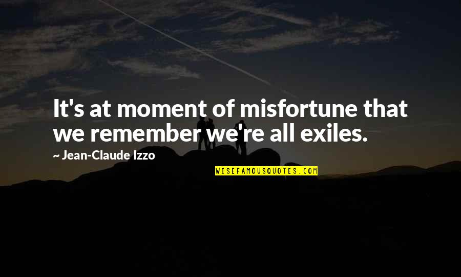 Jean Claude Izzo Quotes By Jean-Claude Izzo: It's at moment of misfortune that we remember