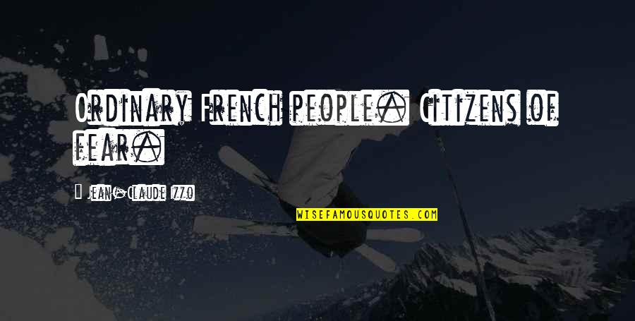 Jean Claude Izzo Quotes By Jean-Claude Izzo: Ordinary French people. Citizens of fear.