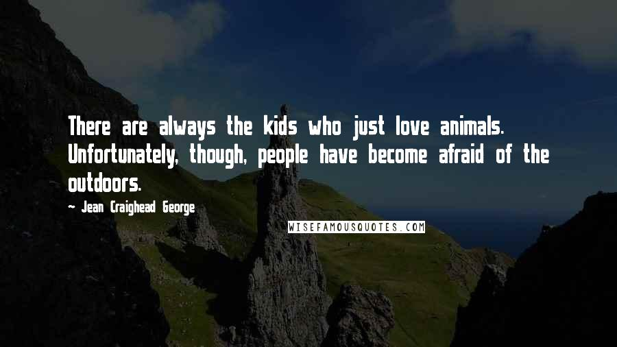 Jean Craighead George quotes: There are always the kids who just love animals. Unfortunately, though, people have become afraid of the outdoors.