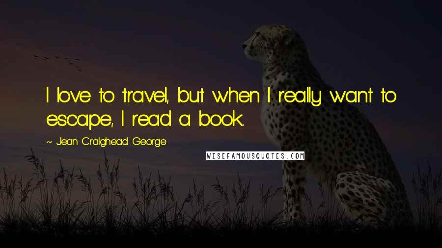 Jean Craighead George quotes: I love to travel, but when I really want to escape, I read a book.