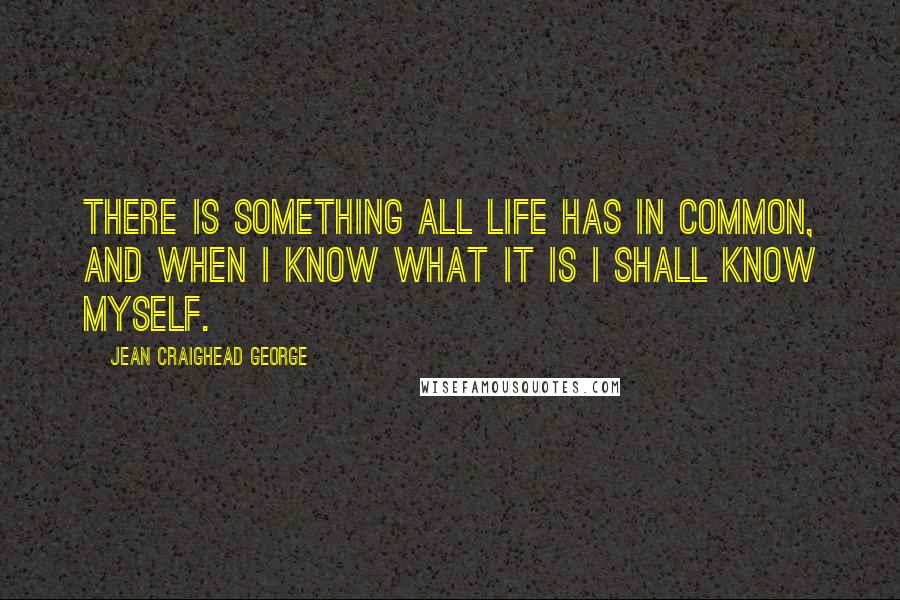 Jean Craighead George quotes: There is something all life has in common, and when I know what it is I shall know myself.