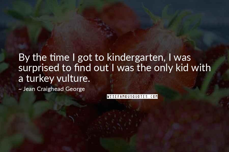 Jean Craighead George quotes: By the time I got to kindergarten, I was surprised to find out I was the only kid with a turkey vulture.