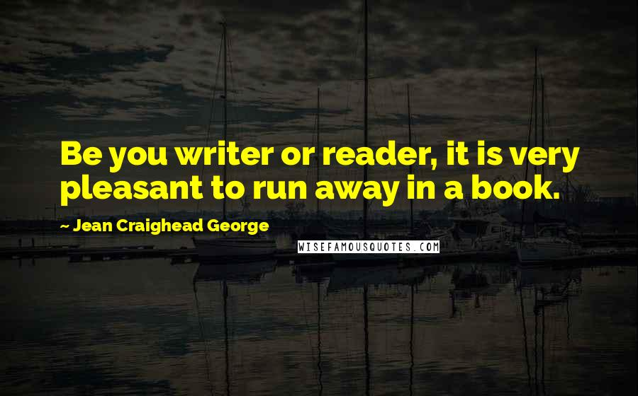 Jean Craighead George quotes: Be you writer or reader, it is very pleasant to run away in a book.