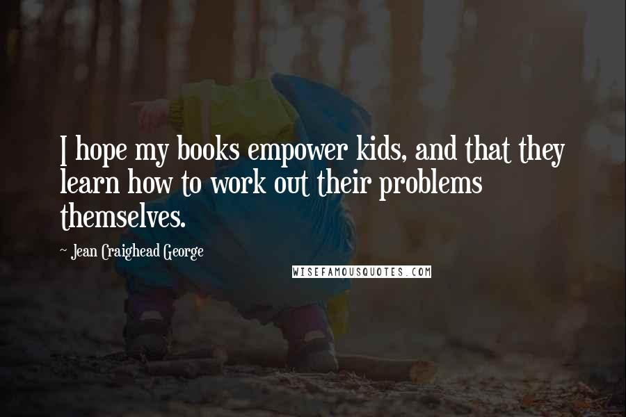 Jean Craighead George quotes: I hope my books empower kids, and that they learn how to work out their problems themselves.