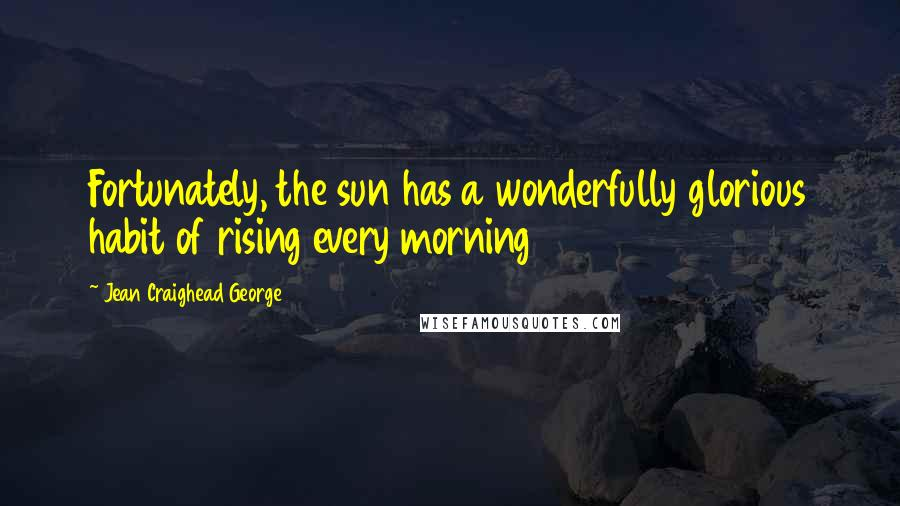 Jean Craighead George quotes: Fortunately, the sun has a wonderfully glorious habit of rising every morning