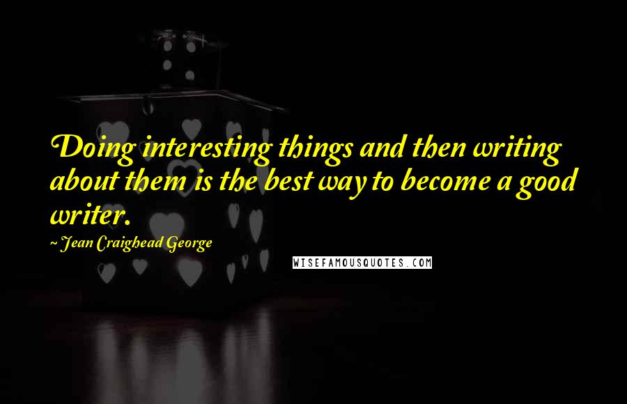 Jean Craighead George quotes: Doing interesting things and then writing about them is the best way to become a good writer.