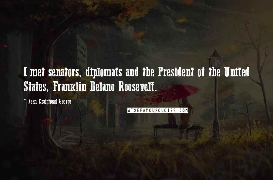 Jean Craighead George quotes: I met senators, diplomats and the President of the United States, Franklin Delano Roosevelt.