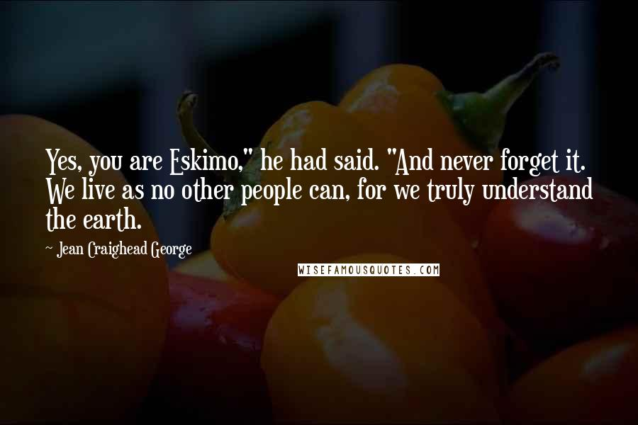 "Jean Craighead George quotes: Yes, you are Eskimo,"" he had said. ""And never forget it. We live as no other people can, for we truly understand the earth."