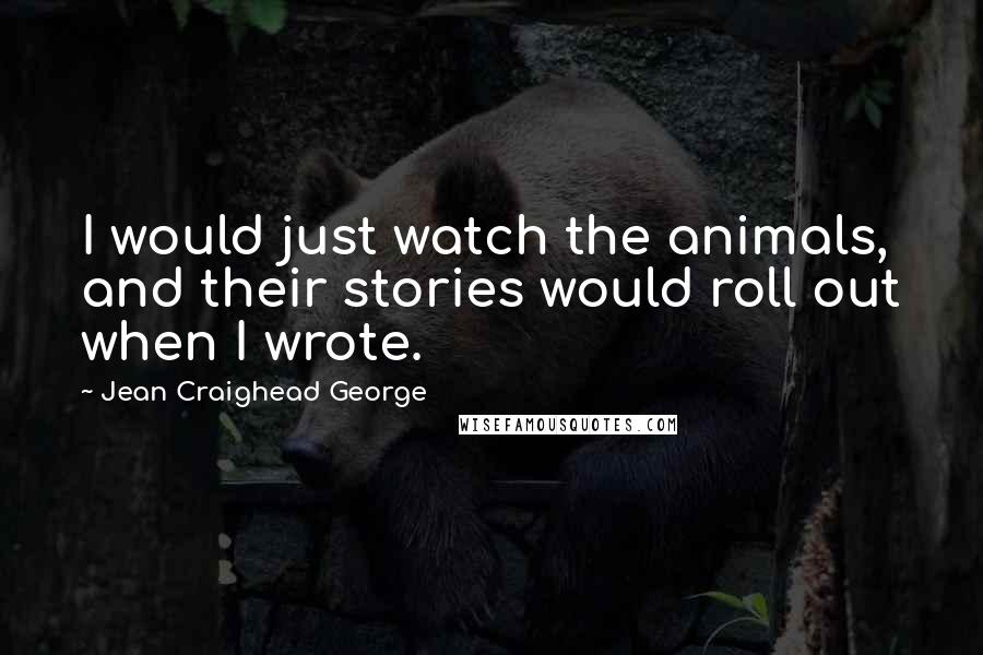 Jean Craighead George quotes: I would just watch the animals, and their stories would roll out when I wrote.