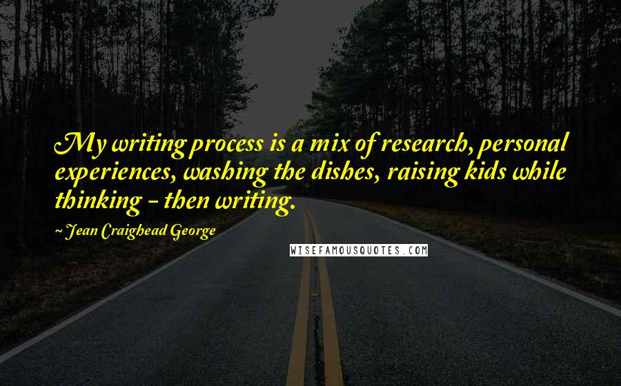 Jean Craighead George quotes: My writing process is a mix of research, personal experiences, washing the dishes, raising kids while thinking - then writing.