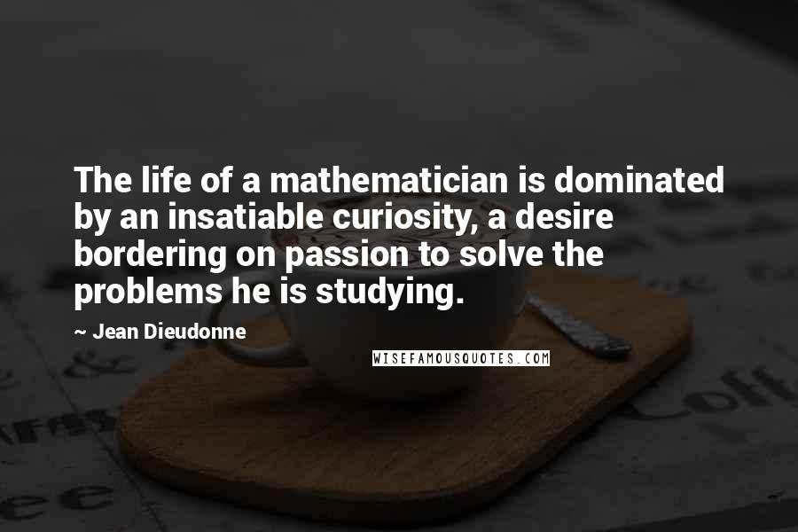 Jean Dieudonne quotes: The life of a mathematician is dominated by an insatiable curiosity, a desire bordering on passion to solve the problems he is studying.
