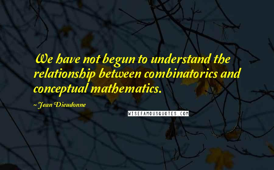 Jean Dieudonne quotes: We have not begun to understand the relationship between combinatorics and conceptual mathematics.